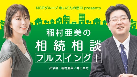 NCPグループ ゆいごんの窓口 presents 稲村亜美の相続相談フルスイング!